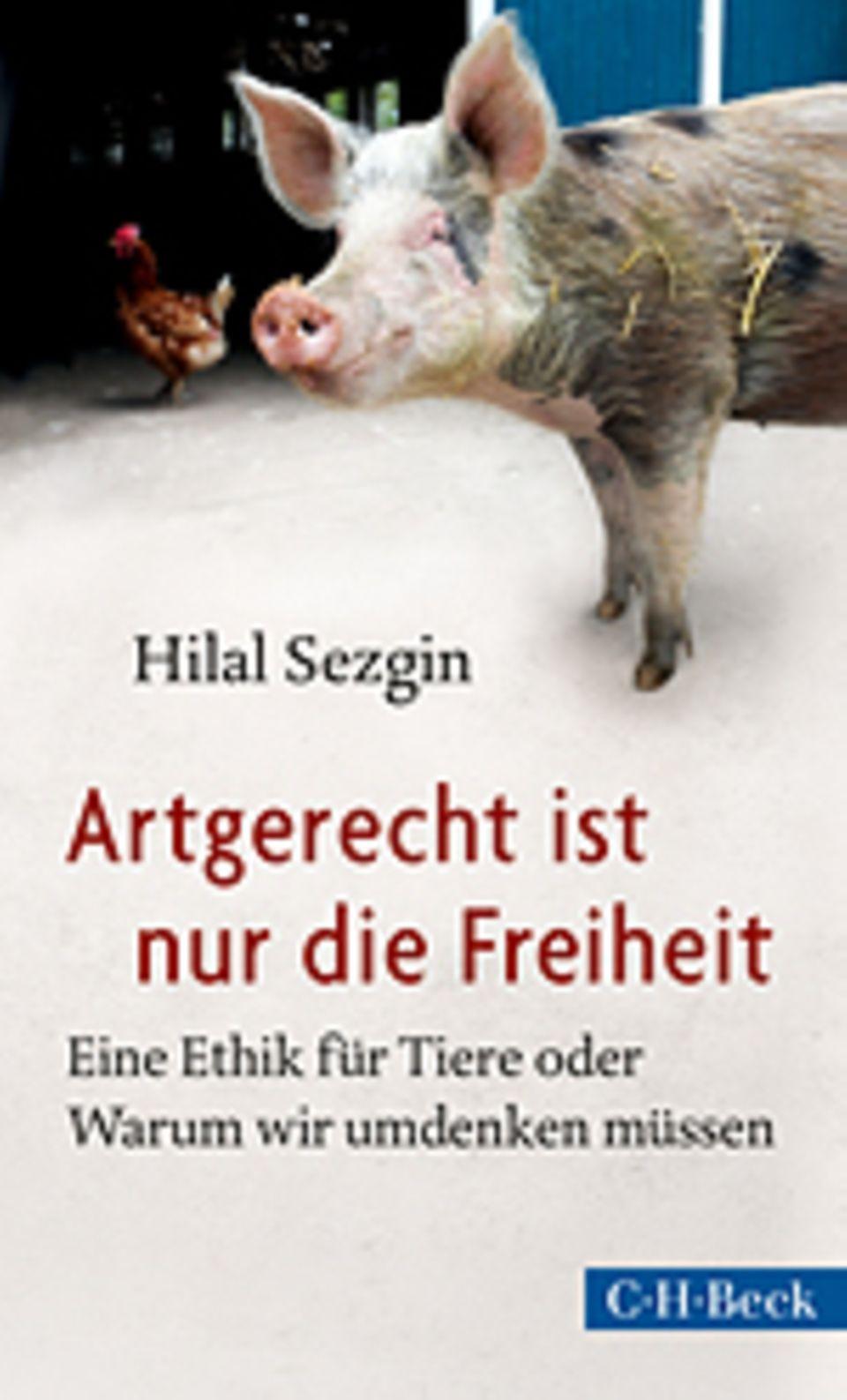 Tierrechte: Hilal Sezgin Artgerecht ist nur die Freiheit Eine Ethik für Tiere oder Warum wir umdenken müssen C.H. Beck Verlag, 2014 301 Seiten, 16,95 Euro