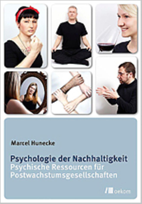 Psychologie und Nachhaltigkeit: Marcel Hunecke Psychologie der Nachhaltigkeit Psychische Ressourcen für Postwachstumsgesellschaften oekom Verlag 2013 124 Seiten, 19,95 Euro