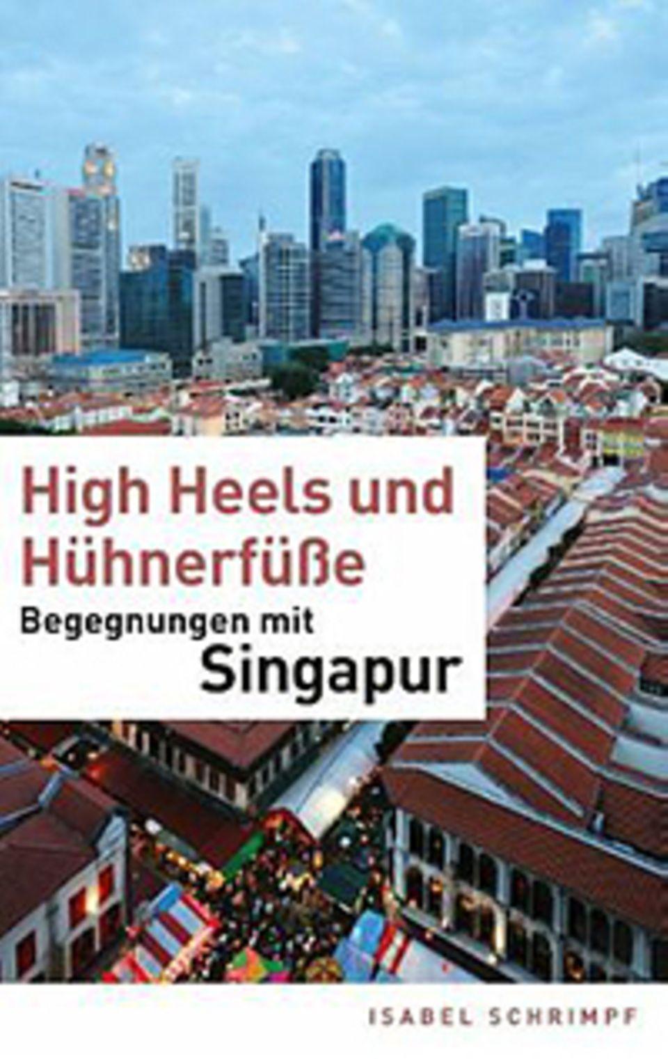 Singapur: High Heels und Hühnerfüße – Begegnungen mit Singapur. Isabel Schrimpf, 2. Auflage, 2014, BoD - Books on Demand, Norderstedt, 168 S., 14,80 €